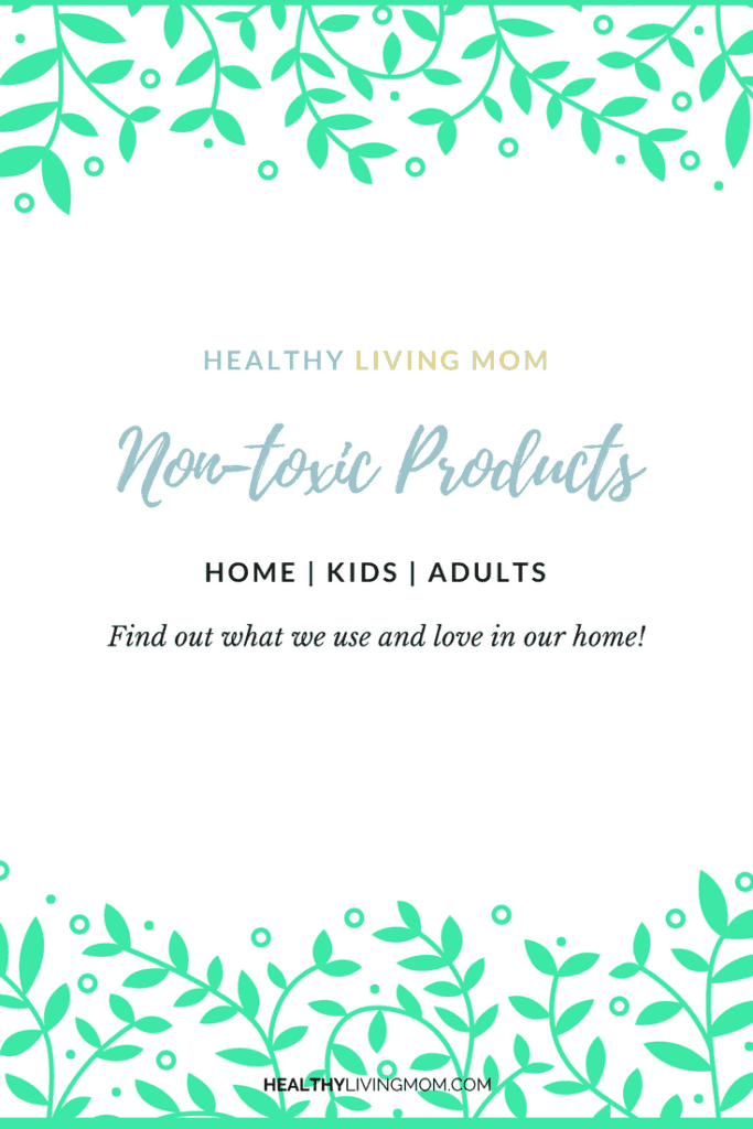 Many of my friends have asked what non-toxic products we use. They asked me if I could list them on this blog so they can have easy access—so here it is!