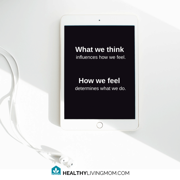 What you think influences how you feel and how you feel determines what you do.