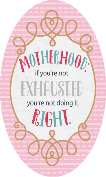 motherhood if you are not exhausted, you're not doing it right.