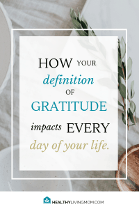 Did you know your definition of gratitude shapes every day of your life? Learn how to cultivate gratitude as a lifestyle not just during the holidays. #definitionofgratitude #cultivategratitude