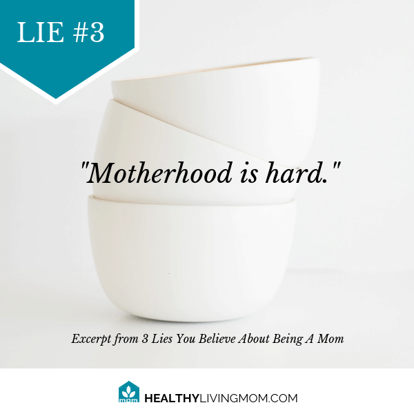 Lie #3 Being mom means motherhood is hard.
