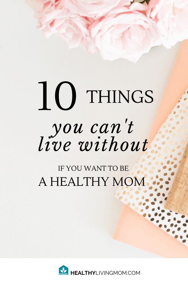 10 things you can't live without as a mom—if you truly want to be healthy.